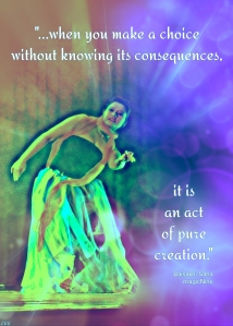 when you make a choice without knowing its consequences, it is an act of pure creation